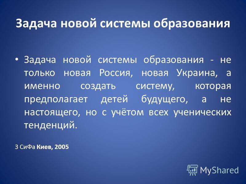 Задача новой системы образования Задача новой системы образования - не только новая Россия, новая Украина, а именно создать систему, которая предполагает детей будущего, а не настоящего, но с учётом всех ученических тенденций. 3 Си Фа Киев, 2005