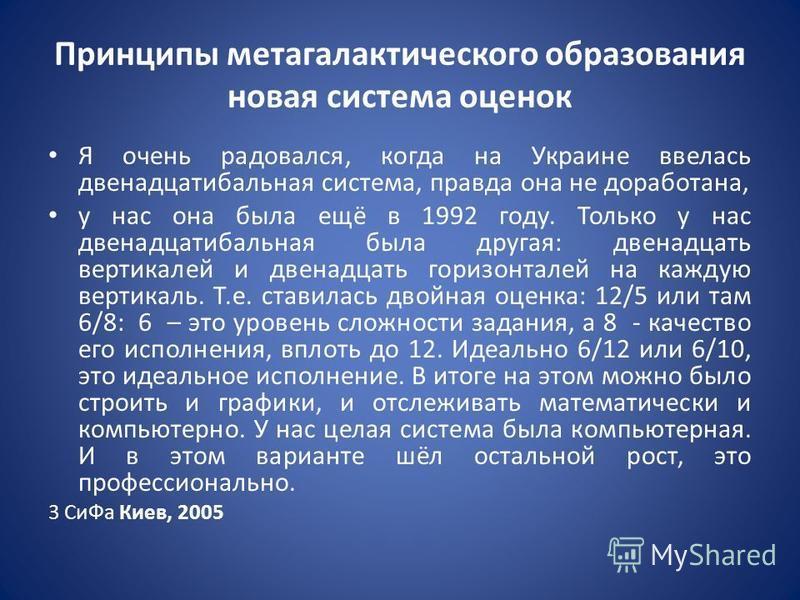 Принципы метагалактического образования новая система оценок Я очень радовался, когда на Украине ввелась двенадцатибальная система, правда она не доработана, у нас она была ещё в 1992 году. Только у нас двенадцатибальная была другая: двенадцать верти