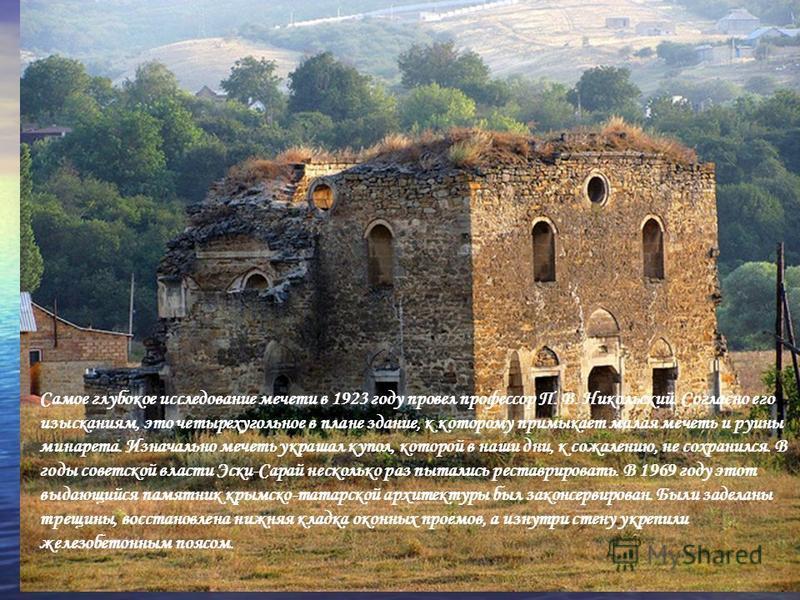Самое глубокое исследование мечети в 1923 году провел профессор П. В. Никольский. Согласно его изысканиям, это четырехугольное в плане здание, к которому примыкает малая мечеть и руины минарета. Изначально мечеть украшал купол, которой в наши дни, к