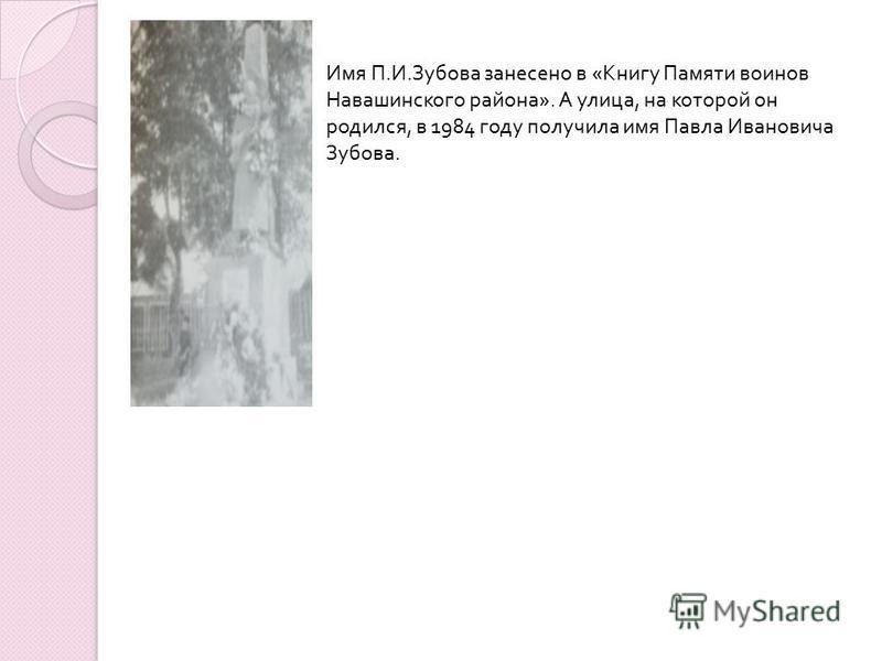 Имя П. И. Зубова занесено в « Книгу Памяти воинов Навашинского района ». А улица, на которой он родился, в 1984 году получила имя Павла Ивановича Зубова.