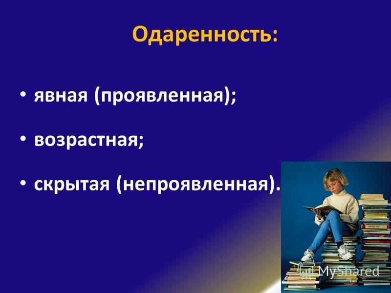 Одаренность: явная (проявленная); возрастная; скрытая (непроявленная).