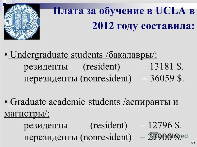 21 Плата за обучение в UCLA в 2012 году составила: Undergraduate students /бакалавры/: резиденты (resident) – 13181 $. нерезиденты (nonresident) – 36059 $. Graduate academic students /аспиранты и магистры/: резиденты (resident) – 12796 $. нерезиденты