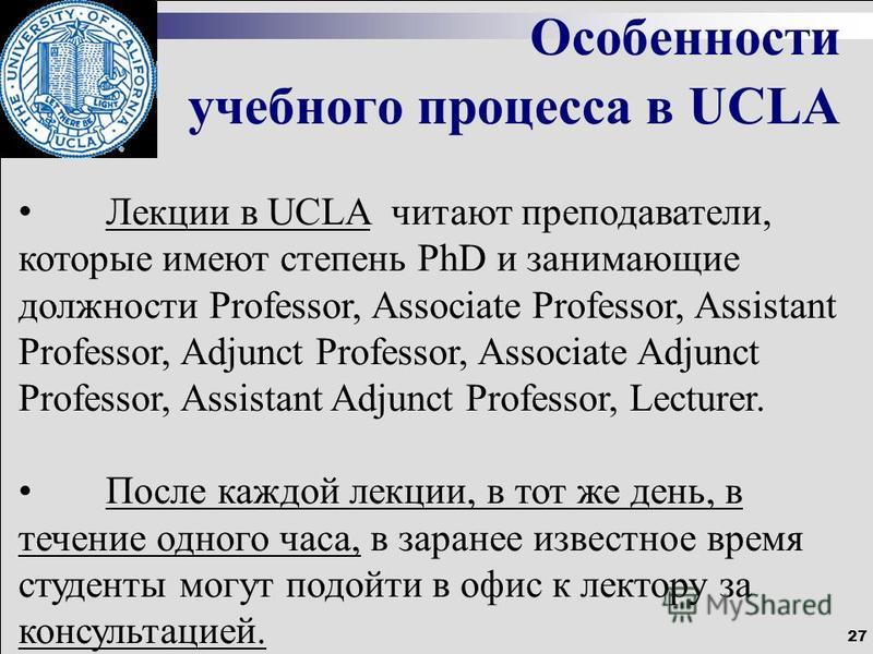 27 Особенности учебного процесса в UCLA Лекции в UCLA читают преподаватели, которые имеют степень PhD и занимающие должности Professor, Associate Professor, Assistant Professor, Adjunct Professor, Associate Adjunct Professor, Assistant Adjunct Profes