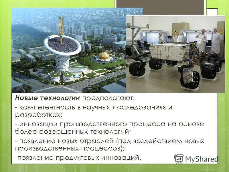 Новые технологии предполагают: - компетентность в научных исследованиях и разработках; - инновации производственного процесса на основе более совершенных технологий; - появление новых отраслей (под воздействием новых производственных процессов); -по