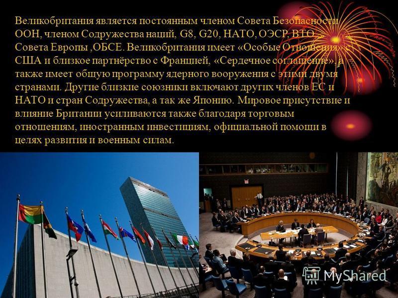Великобритания является постоянным членом Совета Безопасности ООН, членом Содружества наций, G8, G20, НАТО, ОЭСР, ВТО, Совета Европы,ОБСЕ. Великобритания имеет «Особые Отношения» с США и близкое партнёрство с Францией, «Сердечное соглашение», а также