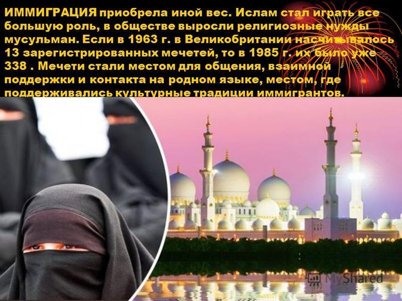 ИММИГРАЦИЯ приобрела иной вес. Ислам стал играть все большую роль, в обществе выросли религиозные нужды мусульман. Если в 1963 г. в Великобритании насчитывалось 13 зарегистрированных мечетей, то в 1985 г. их было уже 338. Мечети стали местом для обще