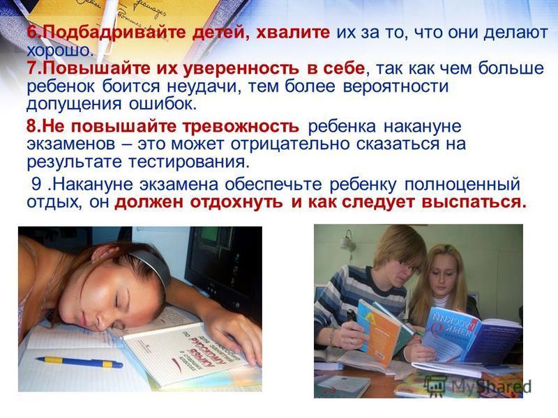6. Подбадривайте детей, хвалите их за то, что они делают хорошо. 7. Повышайте их уверенность в себе, так как чем больше ребенок боится неудачи, тем более вероятности допущения ошибок. 8. Не повышайте тревожность ребенка накануне экзаменов – это может