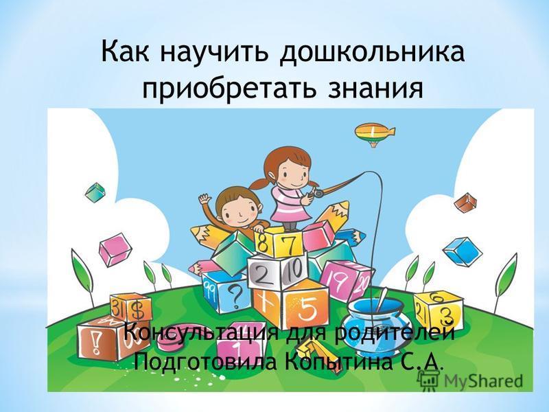 Как научить дошкольника приобретать знания Консультация для родителей Подготовила Копытина С.А.