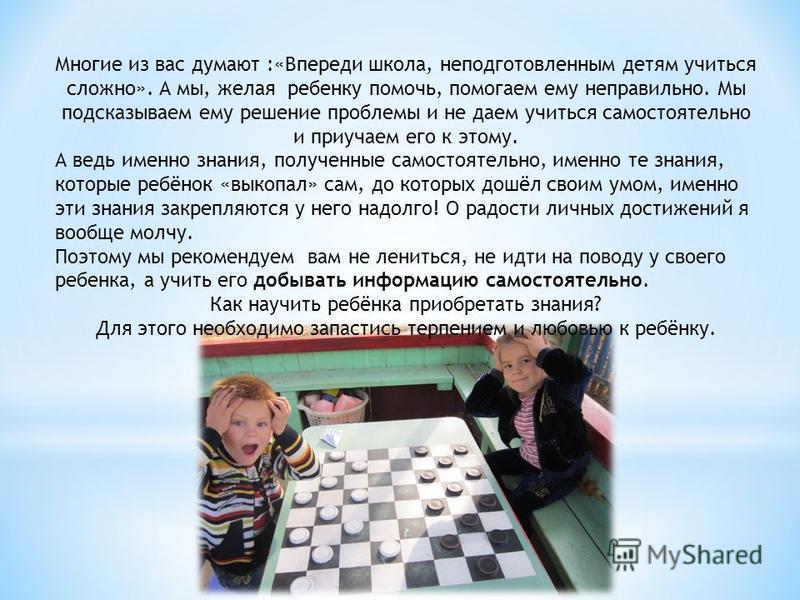 Многие из вас думают :«Впереди школа, неподготовленным детям учиться сложно». А мы, желая ребенку помочь, помогаем ему неправильно. Мы подсказываем ему решение проблемы и не даем учиться самостоятельно и приучаем его к этому. А ведь именно знания, по