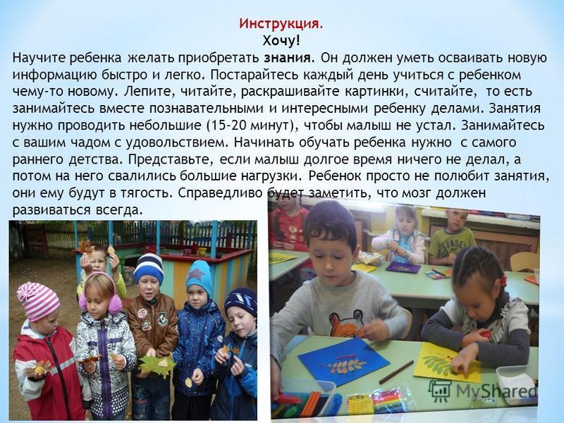 Инструкция. Хочу! Научите ребенка желать приобретать знания. Он должен уметь осваивать новую информацию быстро и легко. Постарайтесь каждый день учиться с ребенком чему-то новому. Лепите, читайте, раскрашивайте картинки, считайте, то есть занимайтесь