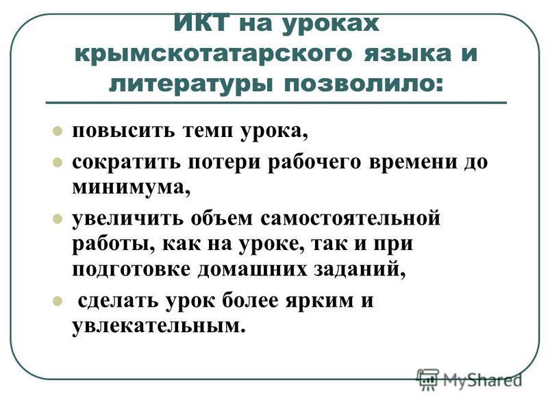 ИКТ на уроках крымскотатарского языка и литературы позволило: повысить темп урока, сократить потери рабочего времени до минимума, увеличить объем самостоятельной работы, как на уроке, так и при подготовке домашних заданий, сделать урок более ярким и