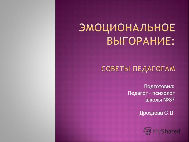 Подготовил: Педагог – психолог школы 37 Дроздова С.В.