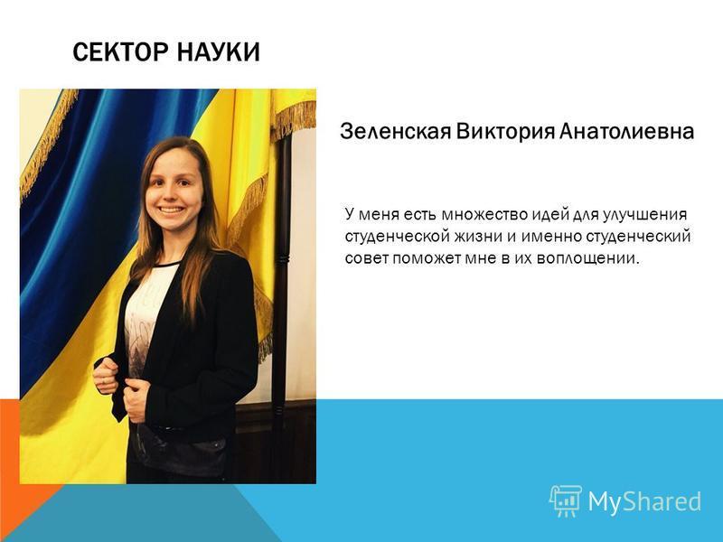 СЕКТОР НАУКИ Зеленская Виктория Анатолиевна У меня есть множество идей для улучшения студенческой жизни и именно студенческий совет поможет мне в их воплощении.