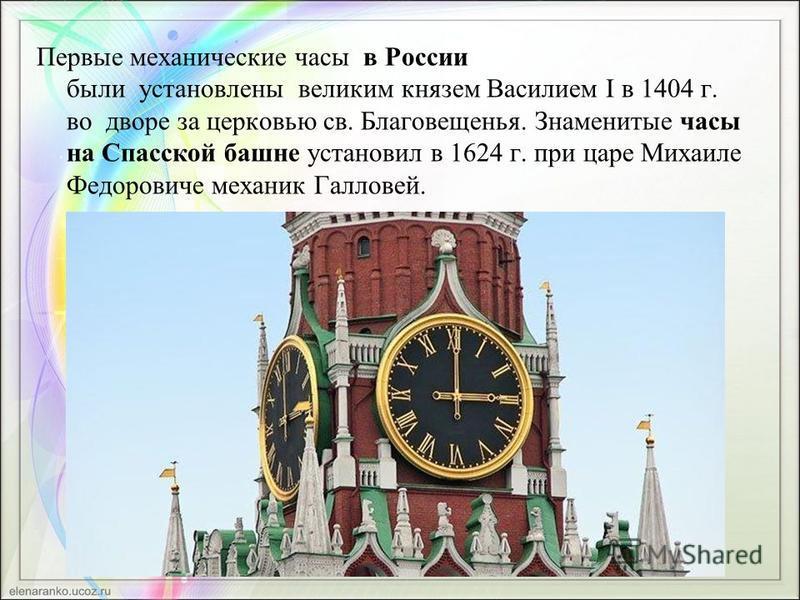 Первые механические часы в России были установлены великим князем Василием I в 1404 г. во дворе за церковью св. Благовещенья. Знаменитые часы на Спасской башне установил в 1624 г. при царе Михаиле Федоровиче механик Галловей.