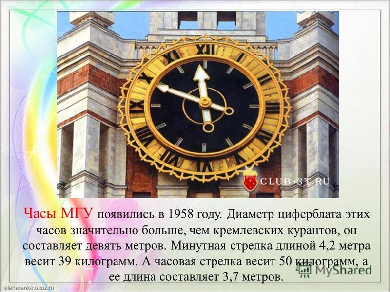 Часы МГУ появились в 1958 году. Диаметр циферблата этих часов значительно больше, чем кремлевских курантов, он составляет девять метров. Минутная стрелка длиной 4,2 метра весит 39 килограмм. А часовая стрелка весит 50 килограмм, а ее длина составляет