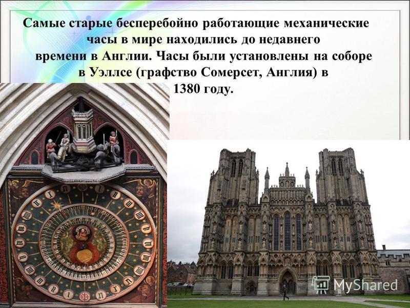 Самые старые бесперебойно работающие механические часы в мире находились до недавнего времени в Англии. Часы были установлены на соборе в Уэллсе (графство Сомерсет, Англия) в 1380 году.