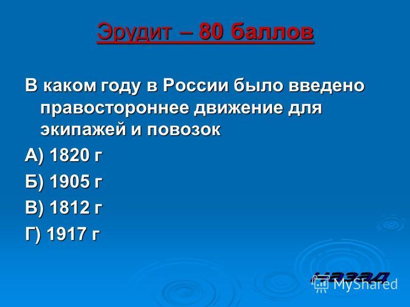 Эрудит – 80 баллов В каком году в России было введено правостороннее движение для экипажей и повозок А) 1820 г Б) 1905 г В) 1812 г Г) 1917 г