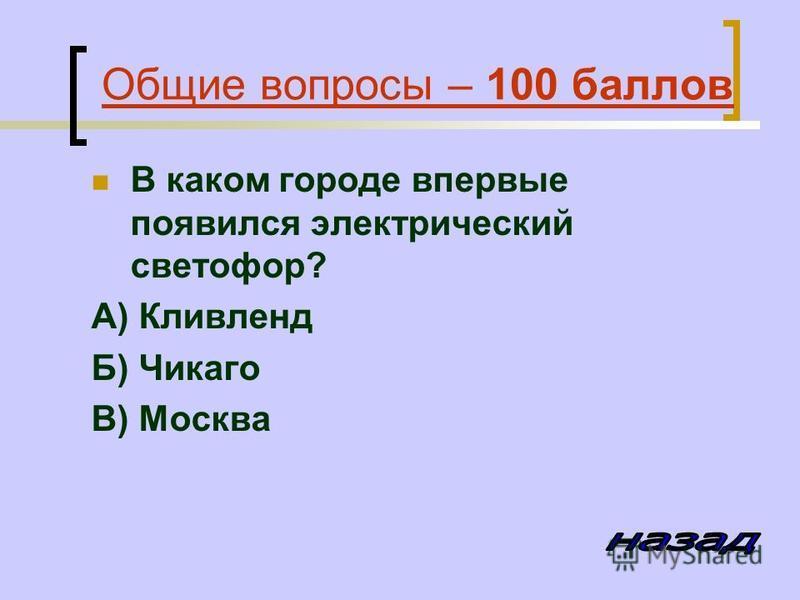 Общие вопросы – 100 баллов В каком городе впервые появился электрический светофор? А) Кливленд Б) Чикаго В) Москва