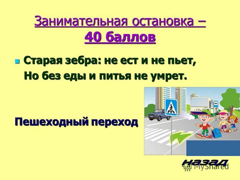 Занимательная остановка – 40 баллов Старая зебра: не ест и не пьет, Старая зебра: не ест и не пьет, Но без еды и питья не умрет. Но без еды и питья не умрет. Пешеходный переход