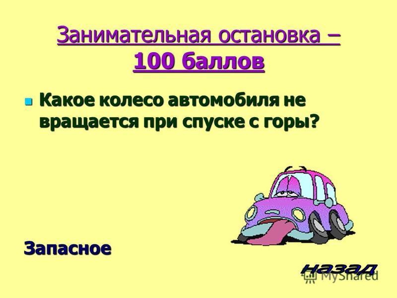 Занимательная остановка – 100 баллов Какое колесо автомобиля не вращается при спуске с горы? Какое колесо автомобиля не вращается при спуске с горы?Запасное
