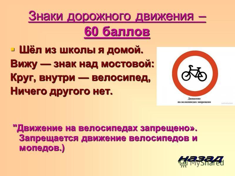 Знаки дорожного движения – 60 баллов Шёл из школы я домой. Шёл из школы я домой. Вижу знак над мостовой: Круг, внутри велосипед, Ничего другого нет.