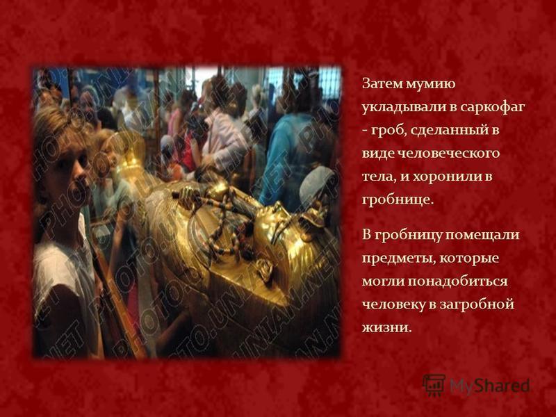 Затем мумию укладывали в саркофаг - гроб, сделанный в виде человеческого тела, и хоронили в гробнице. В гробницу помещали предметы, которые могли понадобиться человеку в загробной жизни.