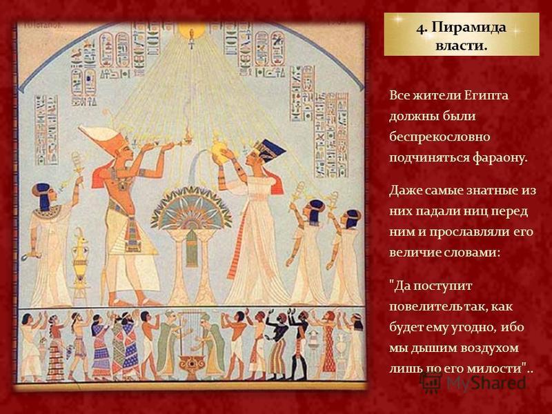 Все жители Египта должны были беспрекословно подчиняться фараону. Даже самые знатные из них падали ниц перед ним и прославляли его величие словами: Да поступит повелитель так, как будет ему угодно, ибо мы дышим воздухом лишь по его милости..