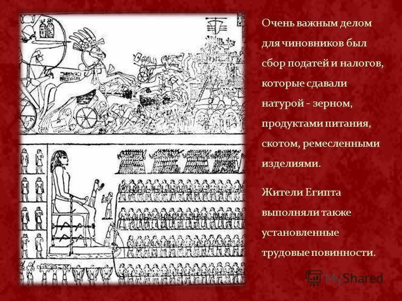 Очень важным делом для чиновников был сбор податей и налогов, которые сдавали натурой - зерном, продуктами питания, скотом, ремесленными изделиями. Жители Египта выполняли также установленные трудовые повинности.