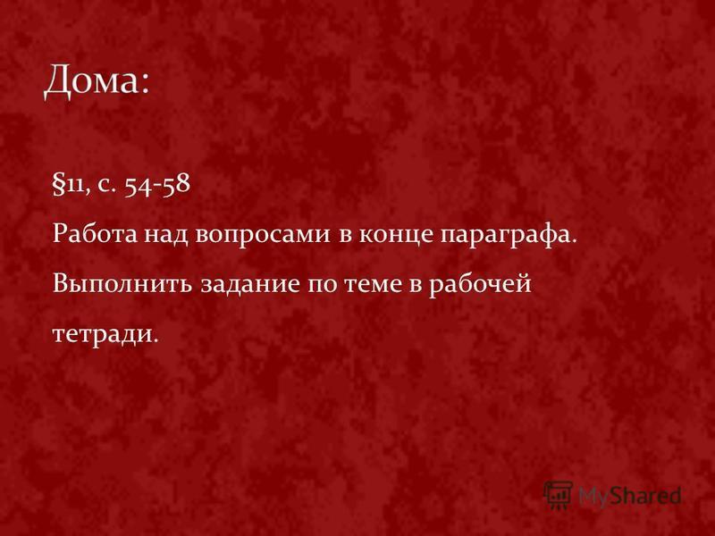 §11, с. 54-58 Работа над вопросами в конце параграфа. Выполнить задание по теме в рабочей тетради.