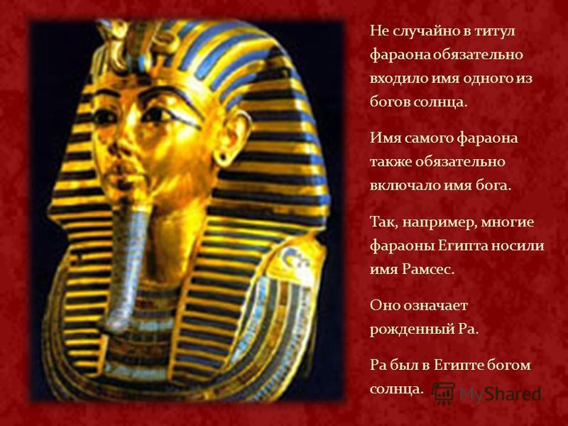 Не случайно в титул фараона обязательно входило имя одного из богов солнца. Имя самого фараона также обязательно включало имя бога. Так, например, многие фараоны Египта носили имя Рамсес. Оно означает рожденный Ра. Ра был в Египте богом солнца.