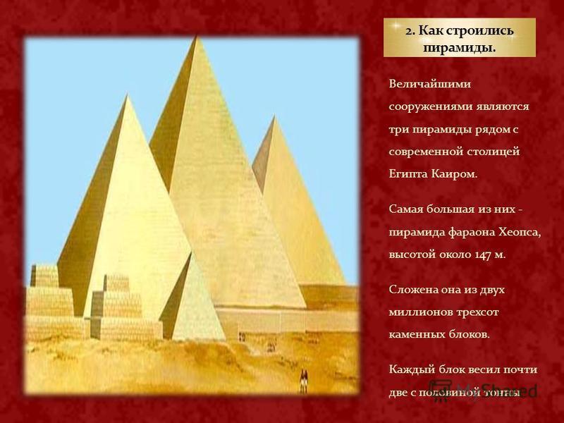 Величайшими сооружениями являются три пирамиды рядом с современной столицей Египта Каиром. Самая большая из них - пирамида фараона Хеопса, высотой около 147 м. Сложена она из двух миллионов трехсот каменных блоков. Каждый блок весил почти две с полов