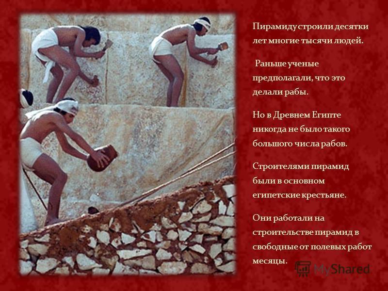 Пирамиду строили десятки лет многие тысячи людей. Раньше ученые предполагали, что это делали рабы. Но в Древнем Египте никогда не было такого большого числа рабов. Строителями пирамид были в основном египетские крестьяне. Они работали на строительств