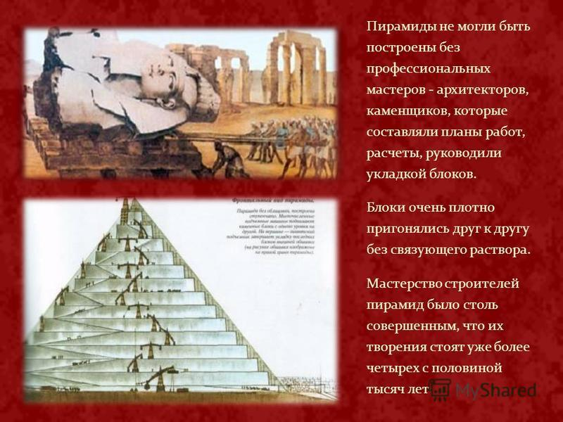 Пирамиды не могли быть построены без профессиональных мастеров - архитекторов, каменщиков, которые составляли планы работ, расчеты, руководили укладкой блоков. Блоки очень плотно пригонялись друг к другу без связующего раствора. Мастерство строителей