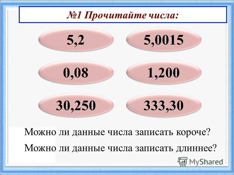 1 Прочитайте числа: 5,2 0,08 30,250 1,200 5,0015 333,30 Можно ли данные числа записать короче? Можно ли данные числа записать длиннее?