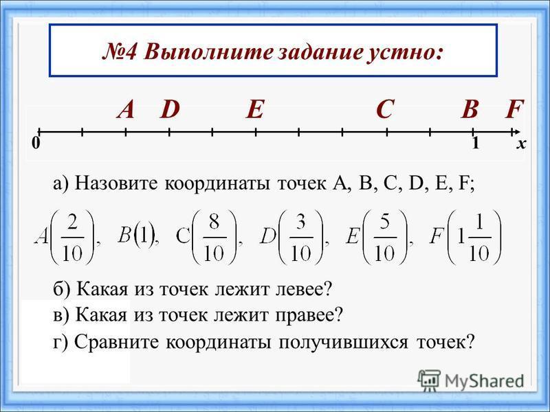 4 Выполните задание устно: 0 1 х АFEDСВ а) Назовите координаты точек А, В, С, D, E, F; б) Какая из точек лежит левее? в) Какая из точек лежит правее? г) Сравните координаты получившихся точек?