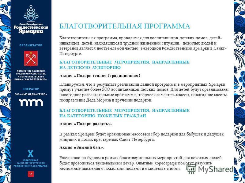 21 Благотворительная программа, проводимая для воспитанников детских домов, детей- инвалидов, детей, находящихся в трудной жизненной ситуации, пожилых людей и ветеранов является неотъемлемой частью ежегодной Рождественской ярмарки в Санкт- Петербурге