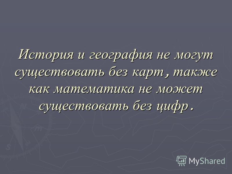История и география не могут существовать без карт, также как математика не может существовать без цифр.