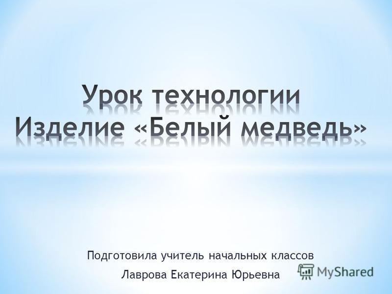 Подготовила учитель начальных классов Лаврова Екатерина Юрьевна