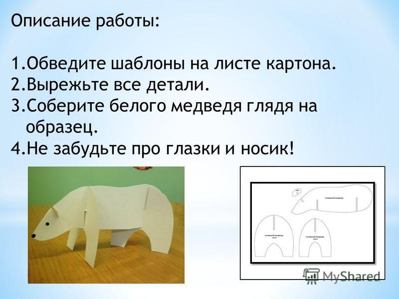 Описание работы: 1. Обведите шаблоны на листе картона. 2. Вырежьте все детали. 3. Соберите белого медведя глядя на образец. 4. Не забудьте про глазки и носик!