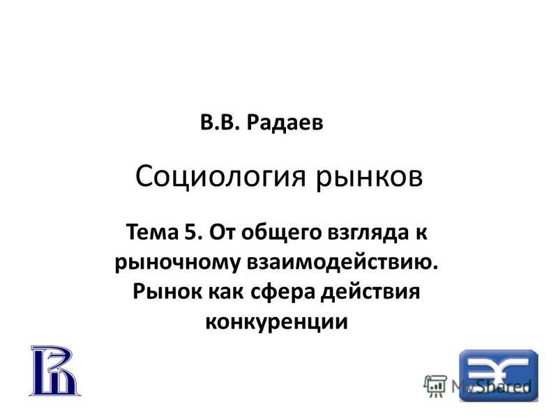 Социология рынков Тема 5. От общего взгляда к рыночному взаимодействию. Рынок как сфера действия конкуренции В.В. Радаев