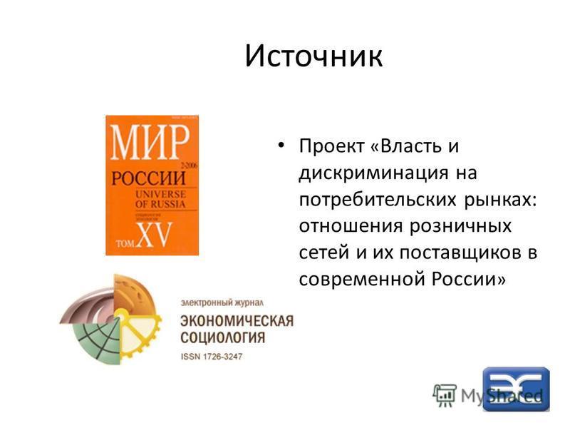 Источник Проект « Власть и дискриминация на потребительских рынках: отношения розничных сетей и их поставщиков в современной России »