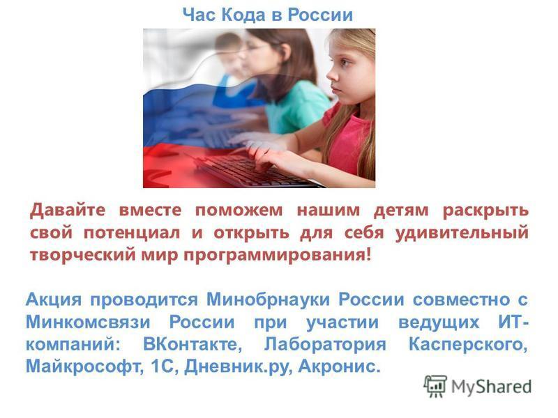 Час Кода в России Давайте вместе поможем нашим детям раскрыть свой потенциал и открыть для себя удивительный творческий мир программирования! Акция проводится Минобрнауки России совместно с Минкомсвязи России при участии ведущих ИТ- компаний: ВКонтак