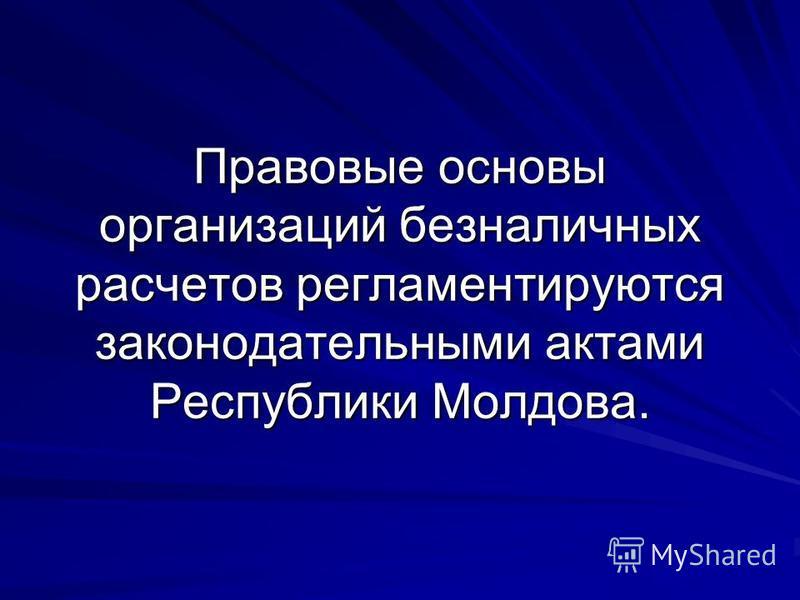 Правовые основы организаций безналичных расчетов регламентируются законодательными актами Республики Молдова.