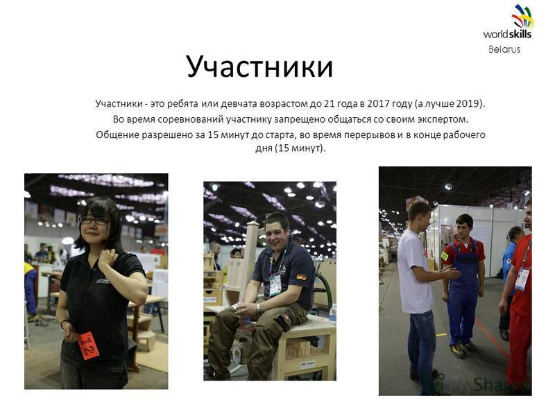 Участники Belarus Участники - это ребята или девчата возрастом до 21 года в 2017 году (а лучше 2019). Во время соревнований участнику запрещено общаться со своим экспертом. Общение разрешено за 15 минут до старта, во время перерывов и в конце рабочег