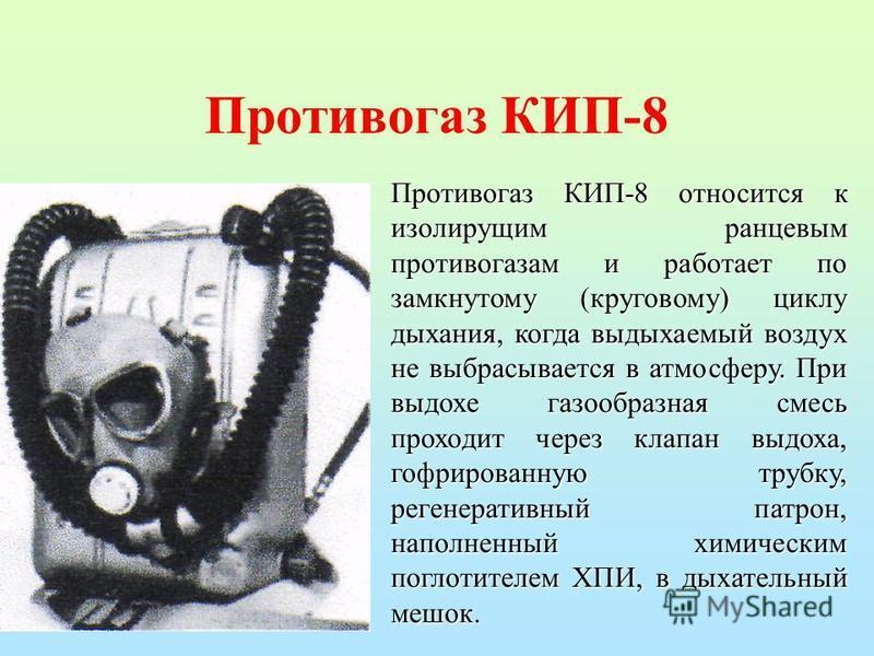 Противогаз КИП-8 Противогаз КИП-8 относится к изолирущим ранцевым противогазам и работает по замкнутому (круговому) циклу дыхания, когда выдыхаемый воздух не выбрасывается в атмосферу. При выдохе газообразная смесь проходит через клапан выдоха, гофри