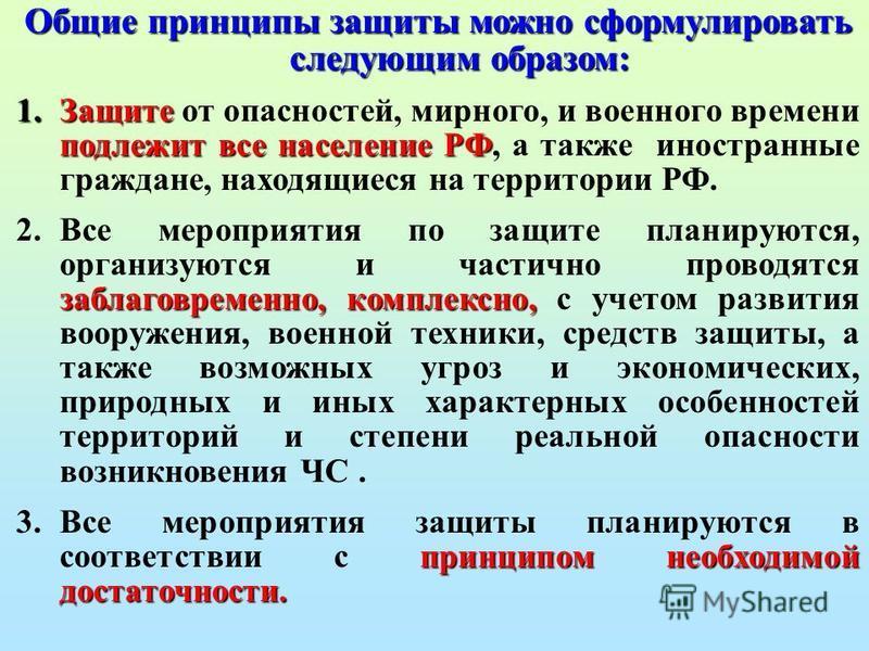 Общие принципы защиты можно сформулировать следующим образом: 1. Защите подлежит все население РФ 1. Защите от опасностей, мирного, и военного времени подлежит все население РФ, а также иностранные граждане, находящиеся на территории РФ. 2. заблаговр