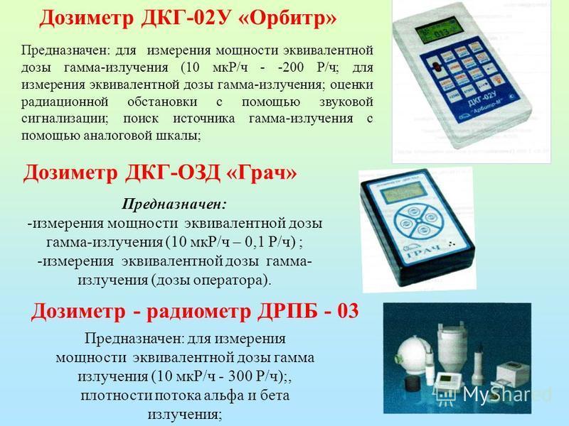Дозиметр - радиометр ДРПБ - 03 Предназначен: для измерения мощности эквивалентной дозы гамма излучения (10 мкР/ч - 300 Р/ч);, плотности потока альфа и бета излучения; Дозиметр ДКГ-ОЗД «Грач» Предназначен: -измерения мощности эквивалентной дозы гамма-