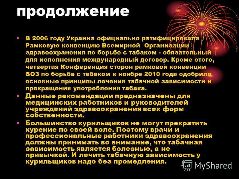 продолжение В 2006 году Украина официально ратифицировала Рамковую конвенцию Всемирной Организации здравоохранения по борьбе с табаком - обязательный для исполнения международный договор. Кроме этого, четвертая Конференция сторон расковой конвенции В