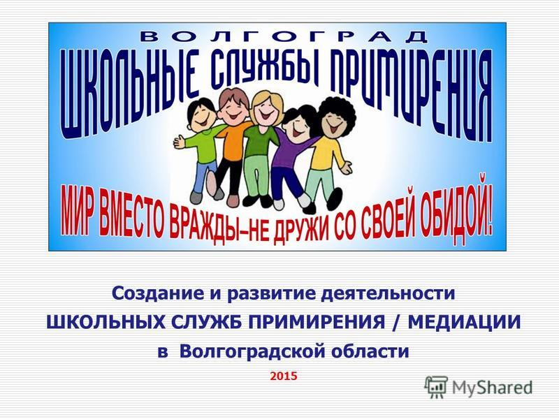 Создание и развитие деятельности ШКОЛЬНЫХ СЛУЖБ ПРИМИРЕНИЯ / МЕДИАЦИИ в Волгоградской области 2015