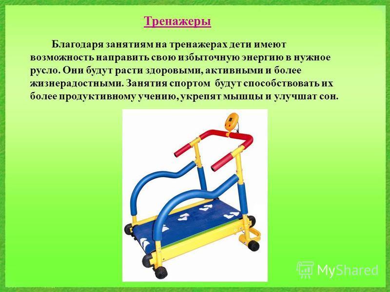 Тренажеры Благодаря занятиям на тренажерах дети имеют возможность направить свою избыточную энергию в нужное русло. Они будут расти здоровыми, активными и более жизнерадостными. Занятия спортом будут способствовать их более продуктивному учению, укре
